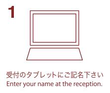 1. 受付のタブレットにご記名下さい-Enter your name at the reception.