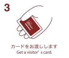 3. カードをお渡しします-Get a visitor's card.