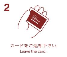 2. カードをご返却下さい-Leave the card.